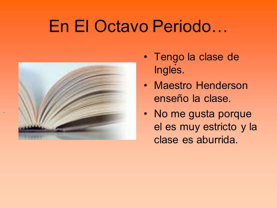 En El Octavo Periodo… Tengo la clase de Inglés.