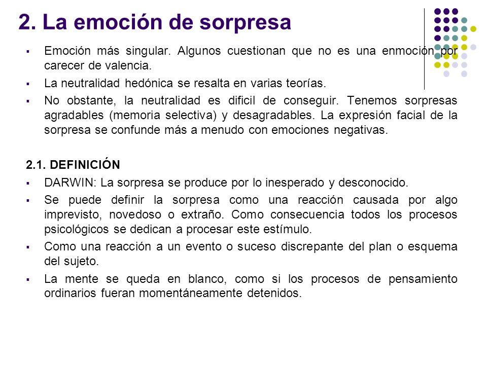2. La emoción de sorpresa Emoción más singular. Algunos cuestionan que no es una enmoción por carecer de valencia.