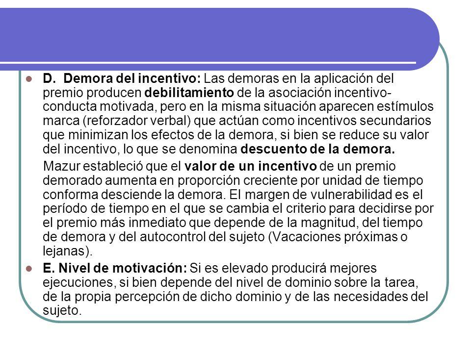 D. Demora del incentivo: Las demoras en la aplicación del premio producen debilitamiento de la asociación incentivo-conducta motivada, pero en la misma situación aparecen estímulos marca (reforzador verbal) que actúan como incentivos secundarios que minimizan los efectos de la demora, si bien se reduce su valor del incentivo, lo que se denomina descuento de la demora.