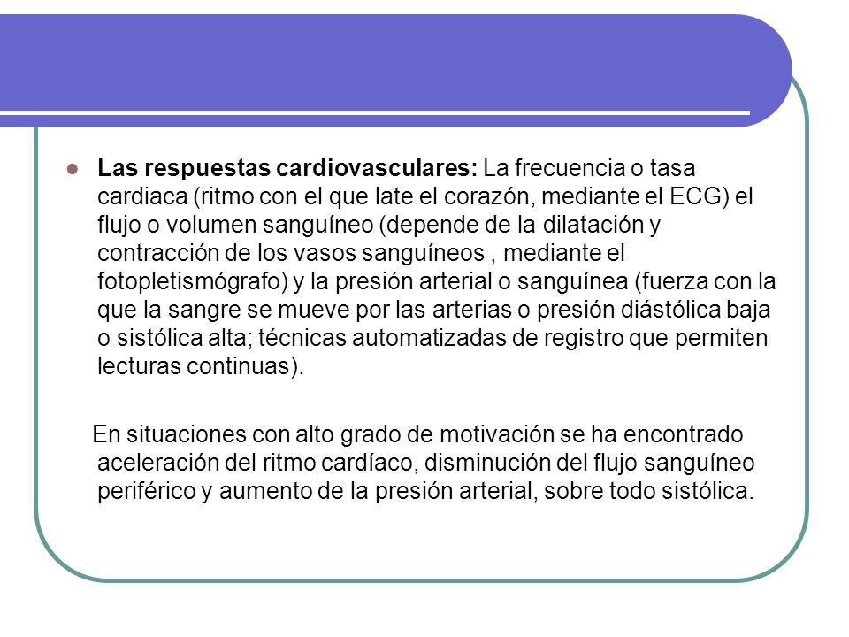 Las respuestas cardiovasculares: La frecuencia o tasa cardiaca (ritmo con el que late el corazón, mediante el ECG) el flujo o volumen sanguíneo (depende de la dilatación y contracción de los vasos sanguíneos , mediante el fotopletismógrafo) y la presión arterial o sanguínea (fuerza con la que la sangre se mueve por las arterias o presión diástólica baja o sistólica alta; técnicas automatizadas de registro que permiten lecturas continuas).