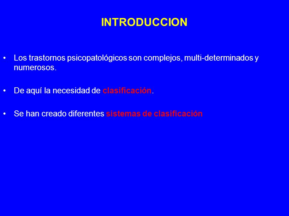 INTRODUCCION Los trastornos psicopatológicos son complejos, multi-determinados y numerosos. De aquí la necesidad de clasificación.