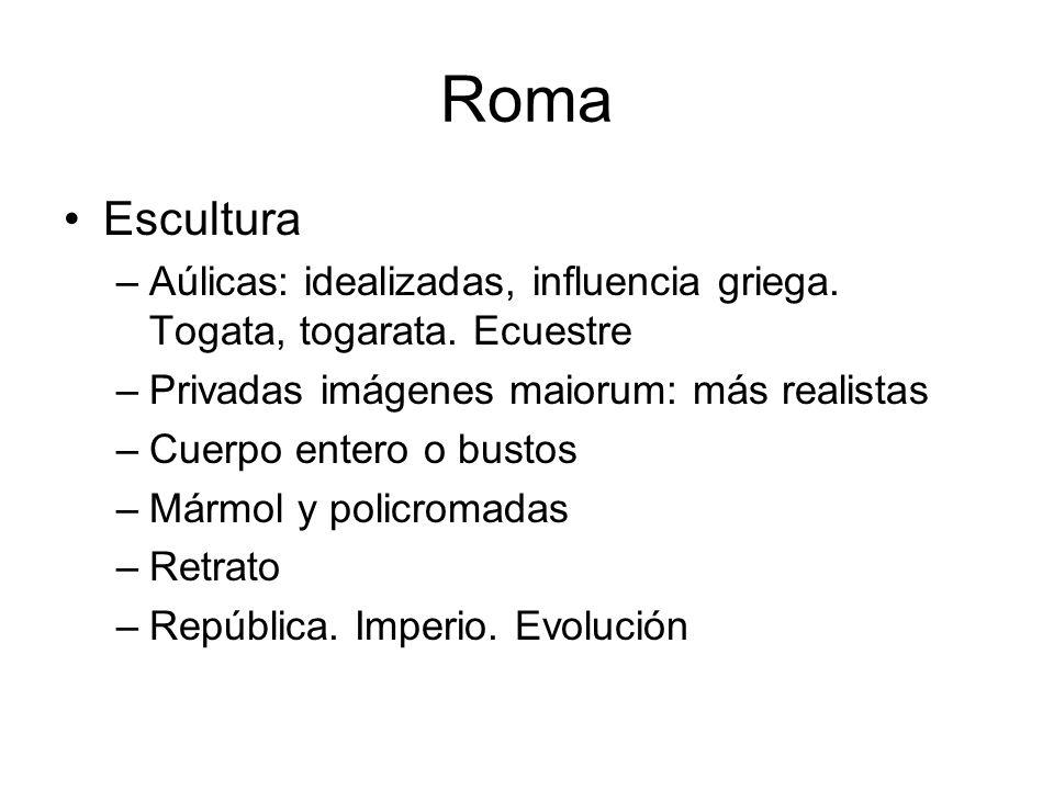 Roma Escultura. Aúlicas: idealizadas, influencia griega. Togata, togarata. Ecuestre. Privadas imágenes maiorum: más realistas.