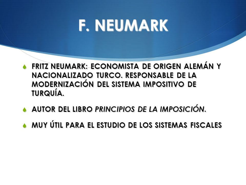 F. NEUMARK FRITZ NEUMARK: ECONOMISTA DE ORIGEN ALEMÁN Y NACIONALIZADO TURCO. RESPONSABLE DE LA MODERNIZACIÓN DEL SISTEMA IMPOSITIVO DE TURQUÍA.