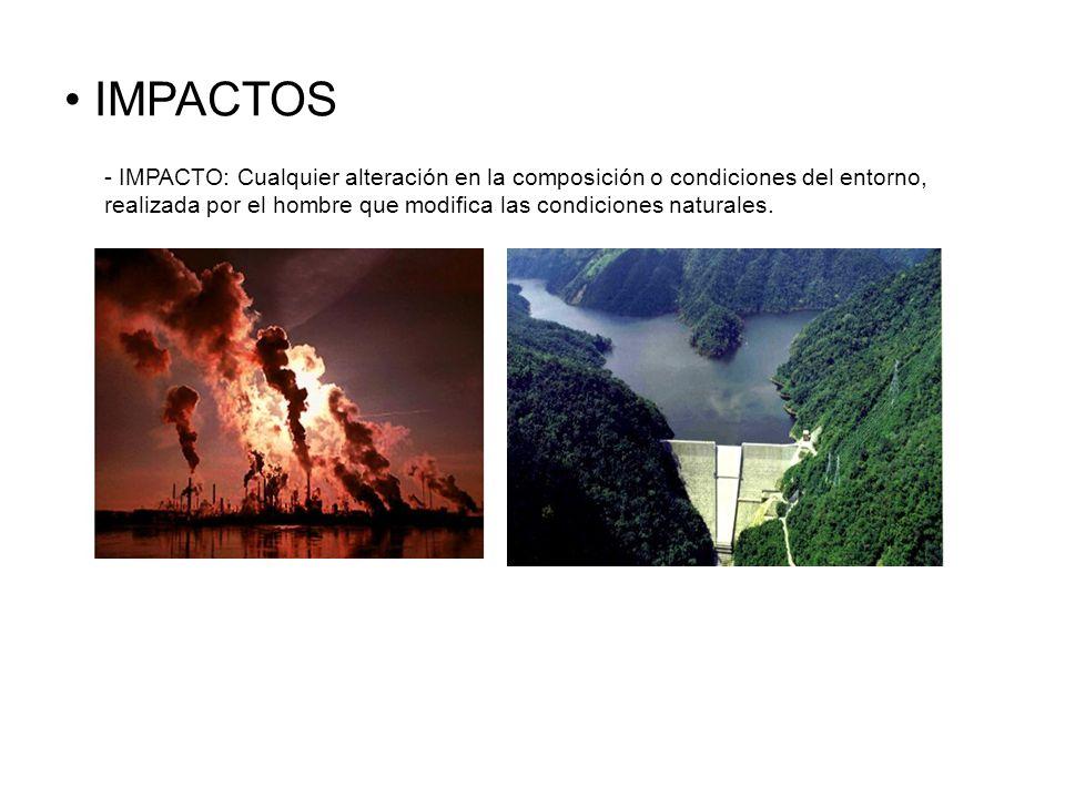 IMPACTOS- IMPACTO: Cualquier alteración en la composición o condiciones del entorno, realizada por el hombre que modifica las condiciones naturales.