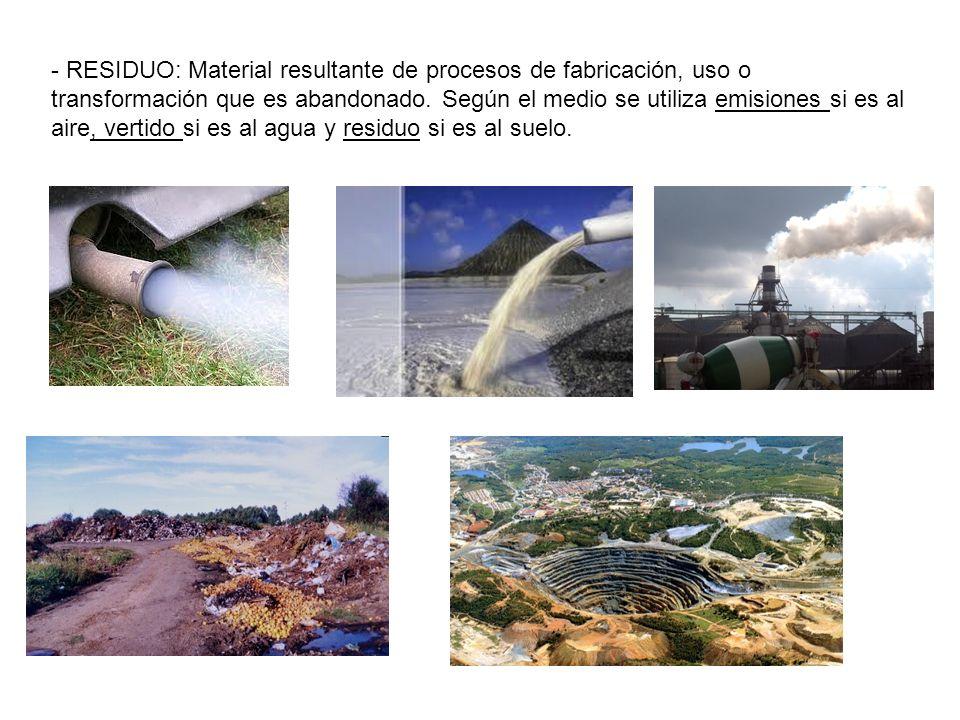 - RESIDUO: Material resultante de procesos de fabricación, uso o transformación que es abandonado.
