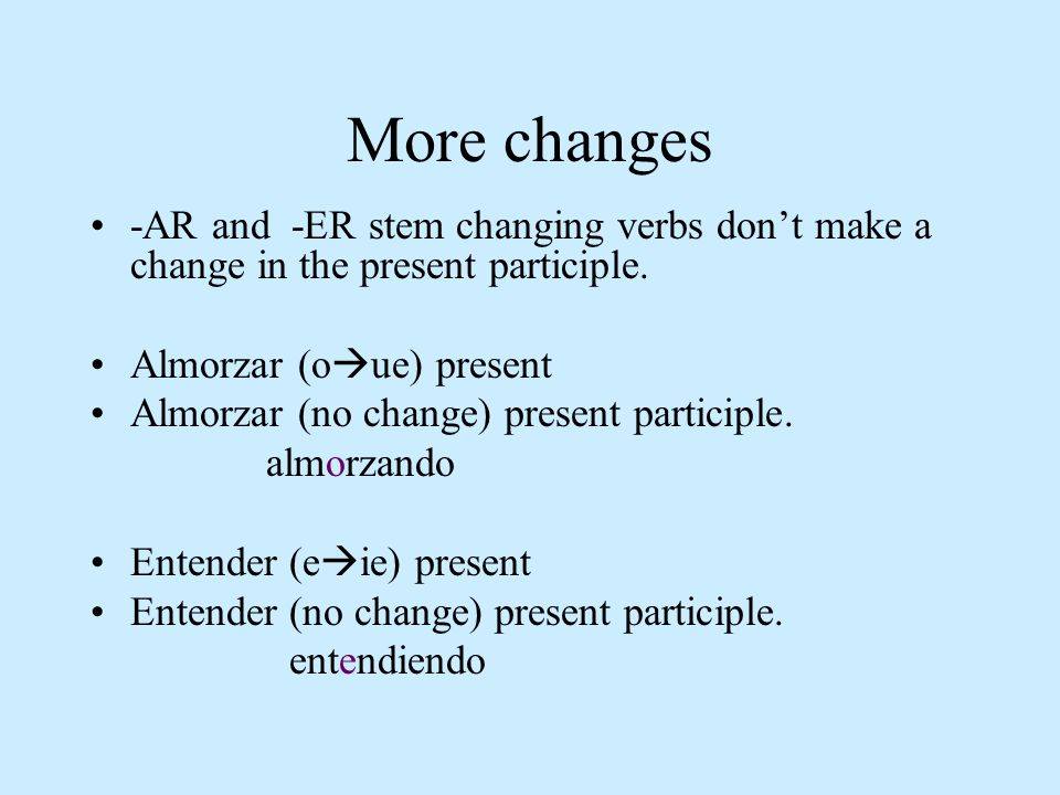 More changes -AR and -ER stem changing verbs don't make a change in the present participle. Almorzar (oue) present.