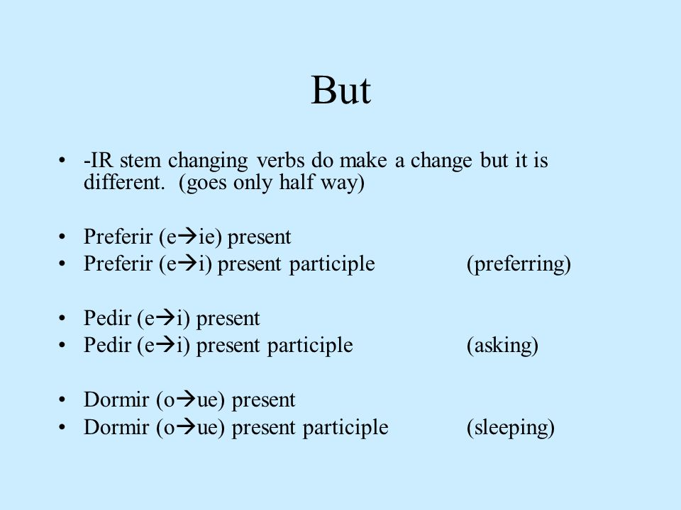 But -IR stem changing verbs do make a change but it is different. (goes only half way) Preferir (eie) present.