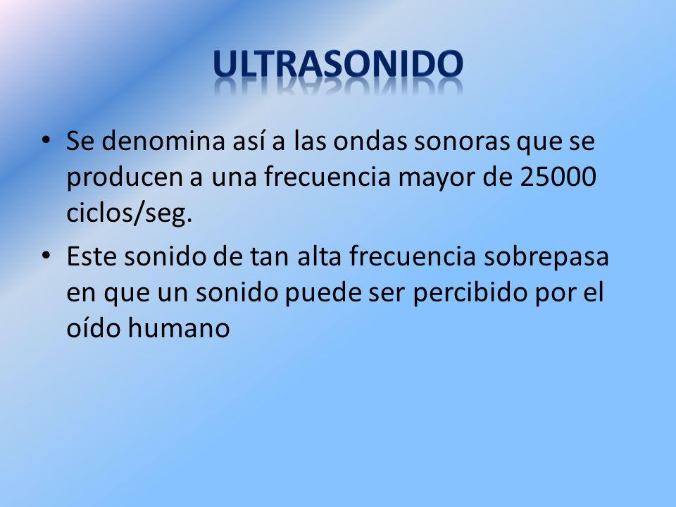 ULTRASONIDO Se denomina así a las ondas sonoras que se producen a una frecuencia mayor de 25000 ciclos/seg.
