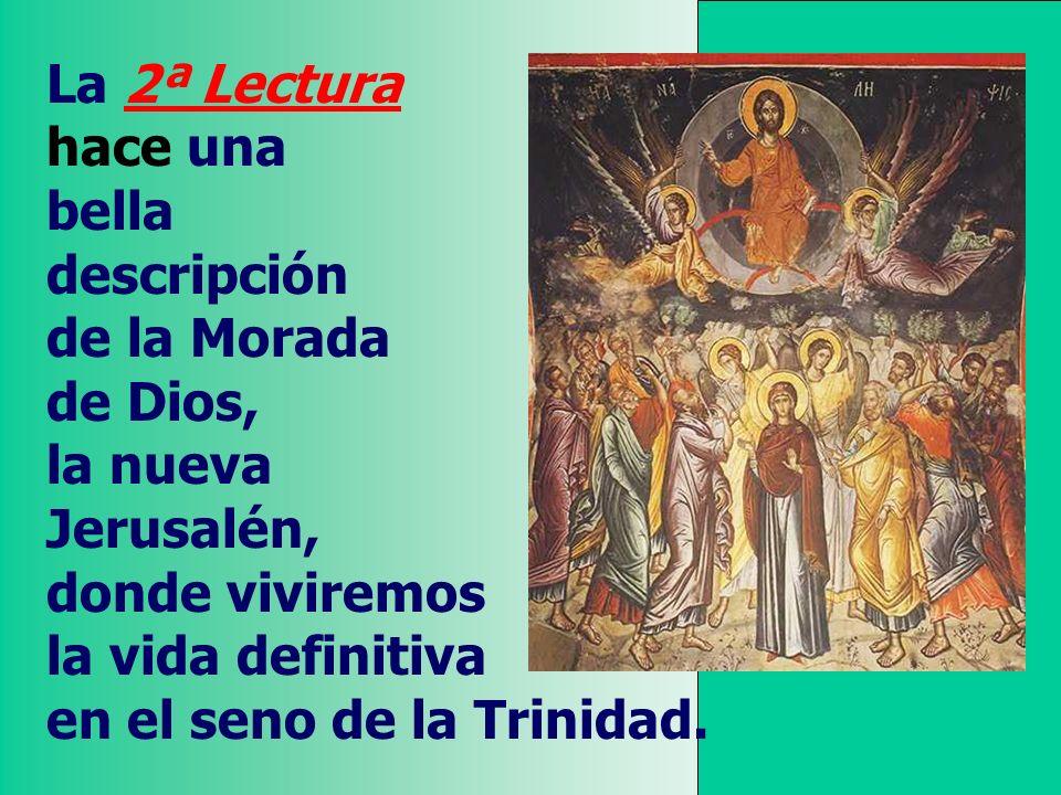 La 2ª Lectura hace una bella descripción de la Morada de Dios, la nueva Jerusalén, donde viviremos la vida definitiva en el seno de la Trinidad.