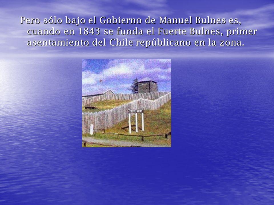 Pero sólo bajo el Gobierno de Manuel Bulnes es, cuando en 1843 se funda el Fuerte Bulnes, primer asentamiento del Chile repúblicano en la zona.