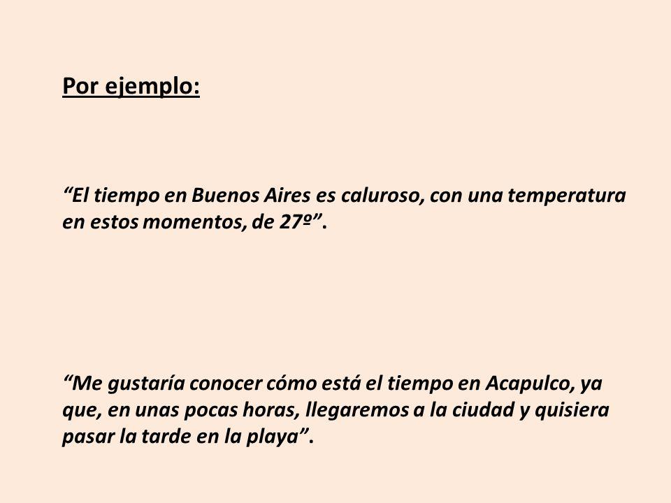Por ejemplo: El tiempo en Buenos Aires es caluroso, con una temperatura en estos momentos, de 27º .