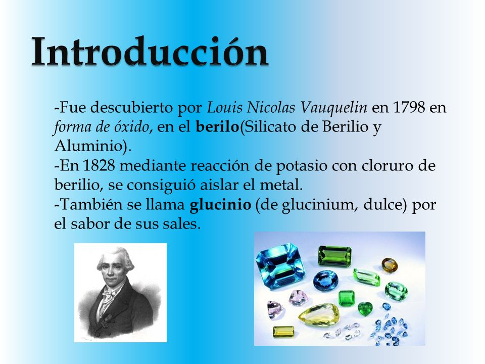 Introducción Fue descubierto por Louis Nicolas Vauquelin en 1798 en forma de óxido, en el berilo(Silicato de Berilio y Aluminio).