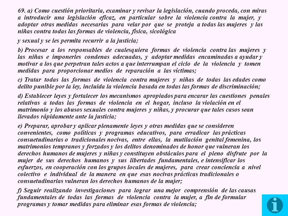 69. a) Como cuestión prioritaria, examinar y revisar la legislación, cuando proceda, con miras a introducir una legislación eficaz, en particular sobre la violencia contra la mujer, y adoptar otras medidas necesarias para velar por que se proteja a todas las mujeres y las niñas contra todas las formas de violencia, física, sicológica