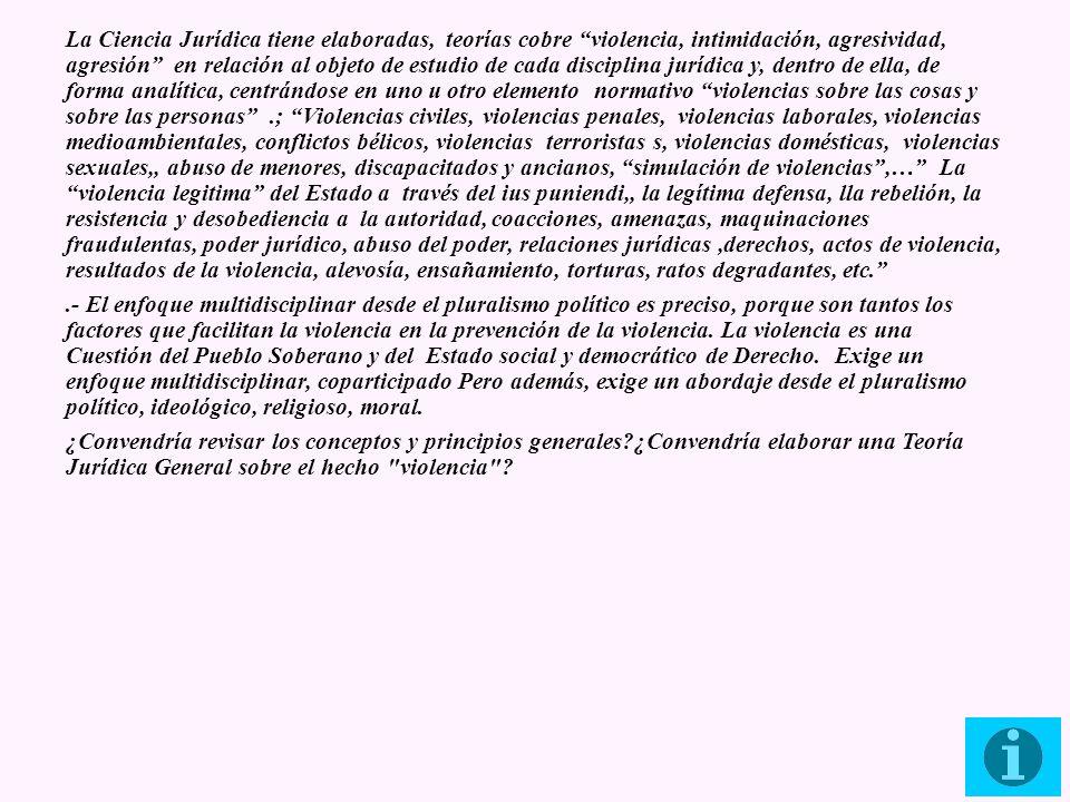 La Ciencia Jurídica tiene elaboradas, teorías cobre violencia, intimidación, agresividad, agresión en relación al objeto de estudio de cada disciplina jurídica y, dentro de ella, de forma analítica, centrándose en uno u otro elemento normativo violencias sobre las cosas y sobre las personas .; Violencias civiles, violencias penales, violencias laborales, violencias medioambientales, conflictos bélicos, violencias terroristas s, violencias domésticas, violencias sexuales,, abuso de menores, discapacitados y ancianos, simulación de violencias ,… La violencia legitima del Estado a través del ius puniendi,, la legítima defensa, lla rebelión, la resistencia y desobediencia a la autoridad, coacciones, amenazas, maquinaciones fraudulentas, poder jurídico, abuso del poder, relaciones jurídicas ,derechos, actos de violencia, resultados de la violencia, alevosía, ensañamiento, torturas, ratos degradantes, etc.