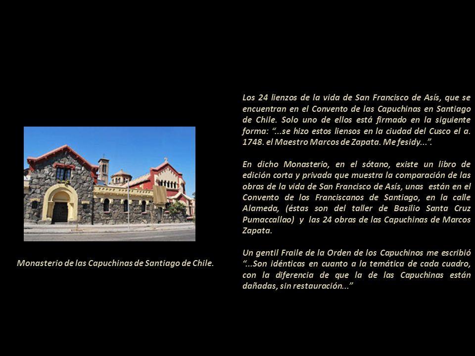 Los 24 lienzos de la vida de San Francisco de Asís, que se encuentran en el Convento de las Capuchinas en Santiago de Chile. Solo uno de ellos está firmado en la siguiente forma: ...se hizo estos liensos en la ciudad del Cusco el a. 1748. el Maestro Marcos de Zapata. Me fesidy... .