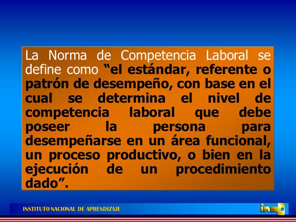 La Norma de Competencia Laboral se define como el estándar, referente o patrón de desempeño, con base en el cual se determina el nivel de competencia laboral que debe poseer la persona para desempeñarse en un área funcional, un proceso productivo, o bien en la ejecución de un procedimiento dado .
