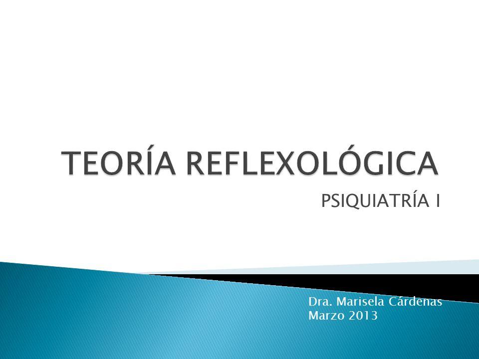 TEORÍA REFLEXOLÓGICA PSIQUIATRÍA I Dra. Marisela Cárdenas Marzo 2013