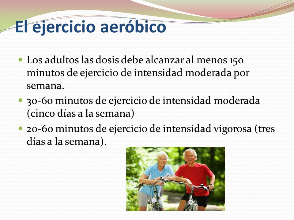 El ejercicio aeróbico Los adultos las dosis debe alcanzar al menos 150 minutos de ejercicio de intensidad moderada por semana.