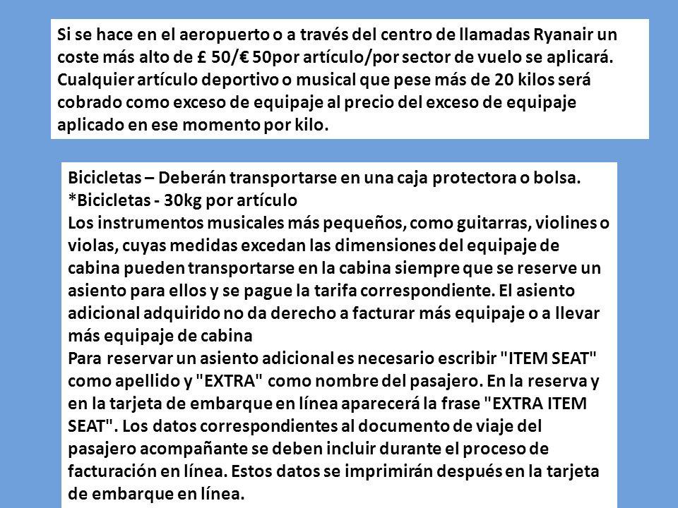 Si se hace en el aeropuerto o a través del centro de llamadas Ryanair un coste más alto de £ 50/€ 50por artículo/por sector de vuelo se aplicará. Cualquier artículo deportivo o musical que pese más de 20 kilos será cobrado como exceso de equipaje al precio del exceso de equipaje aplicado en ese momento por kilo.