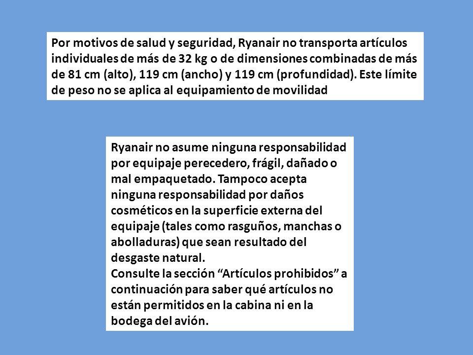 Por motivos de salud y seguridad, Ryanair no transporta artículos individuales de más de 32 kg o de dimensiones combinadas de más de 81 cm (alto), 119 cm (ancho) y 119 cm (profundidad). Este límite de peso no se aplica al equipamiento de movilidad