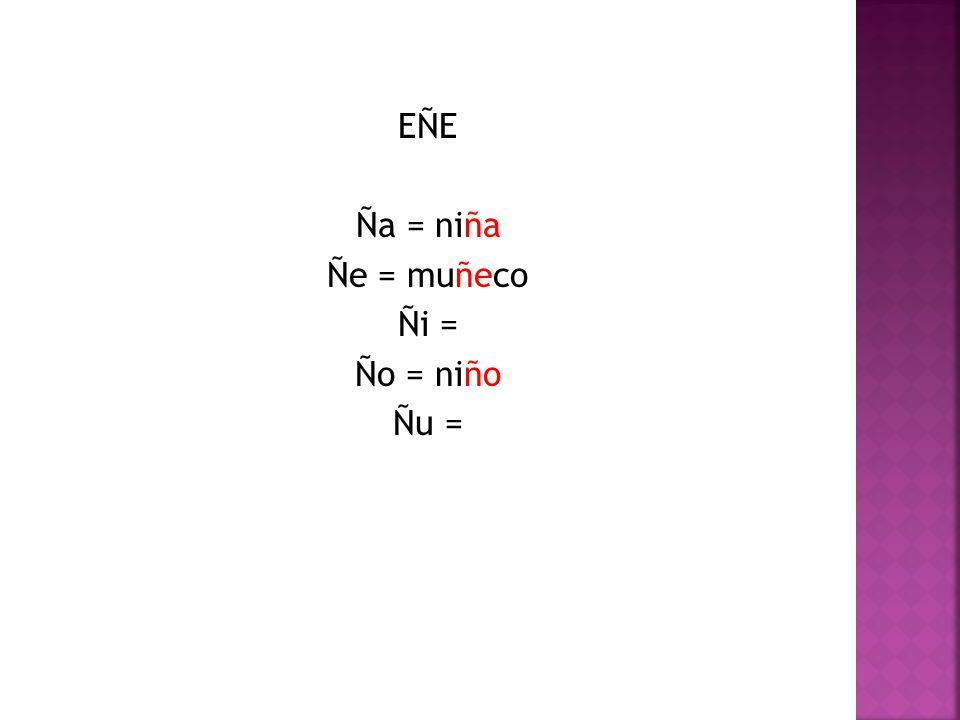 EÑE Ña = niña Ñe = muñeco Ñi = Ño = niño Ñu =
