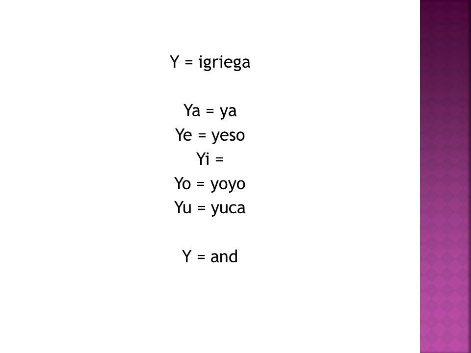 Y = igriega Ya = ya Ye = yeso Yi = Yo = yoyo Yu = yuca Y = and
