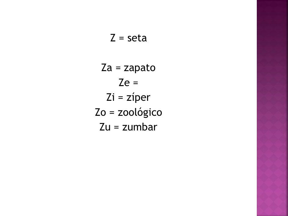 Z = seta Za = zapato Ze = Zi = zíper Zo = zoológico Zu = zumbar