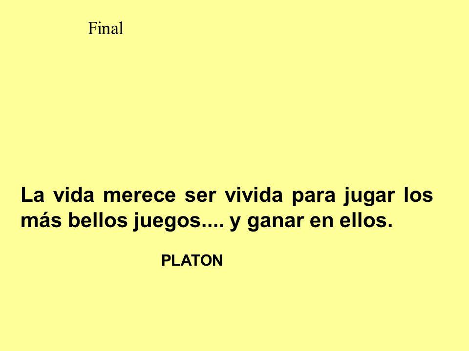Final La vida merece ser vivida para jugar los más bellos juegos.... y ganar en ellos. PLATON