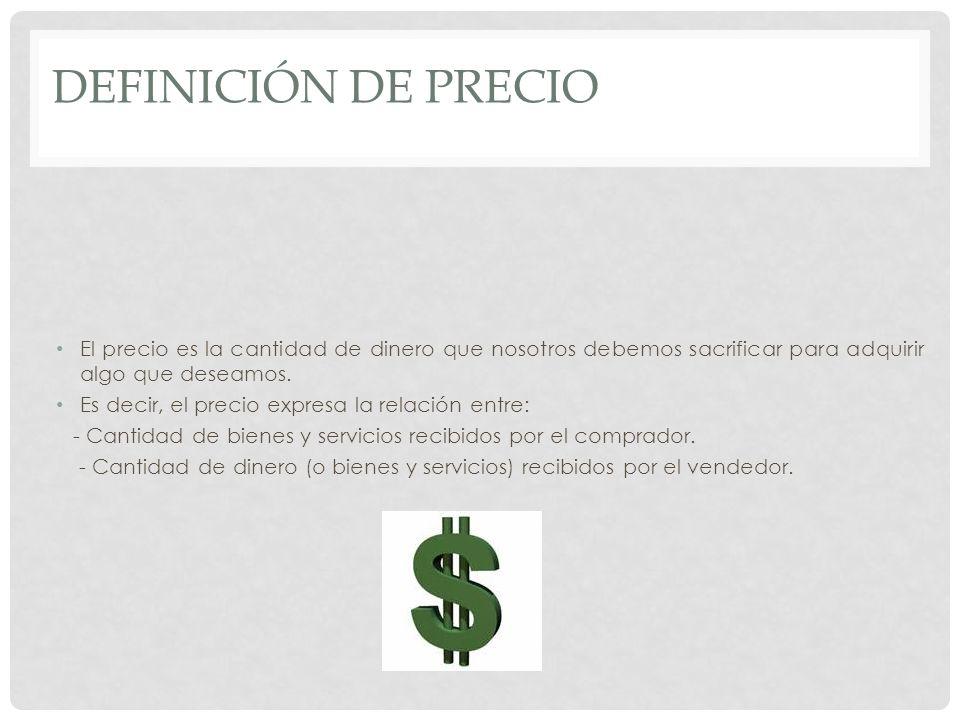 Definición de Precio El precio es la cantidad de dinero que nosotros debemos sacrificar para adquirir algo que deseamos.