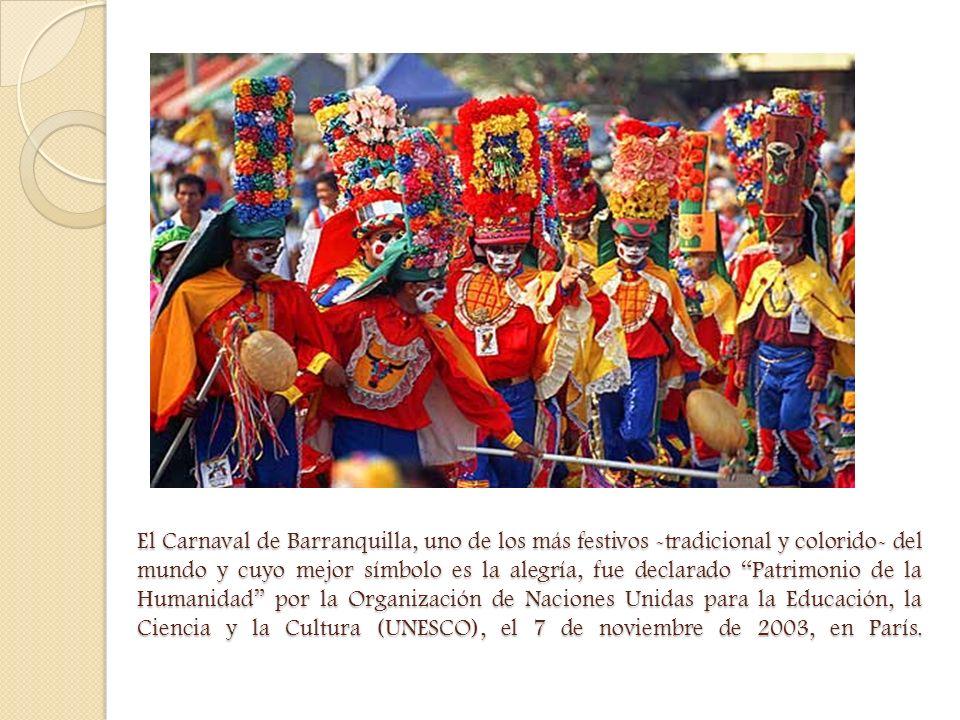 El Carnaval de Barranquilla, uno de los más festivos -tradicional y colorido- del mundo y cuyo mejor símbolo es la alegría, fue declarado Patrimonio de la Humanidad por la Organización de Naciones Unidas para la Educación, la Ciencia y la Cultura (UNESCO), el 7 de noviembre de 2003, en París.