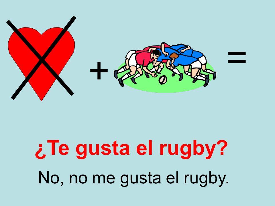 = + ¿Te gusta el rugby No, no me gusta el rugby.