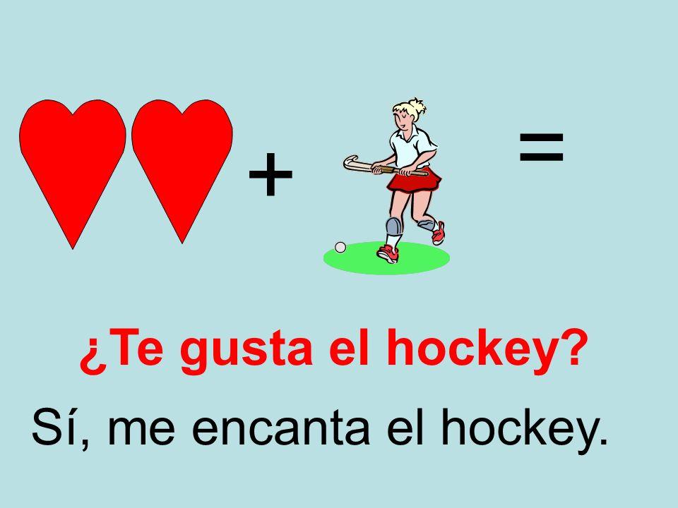 = + ¿Te gusta el hockey Sí, me encanta el hockey.