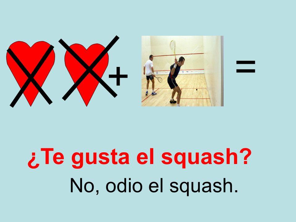 = + ¿Te gusta el squash No, odio el squash.