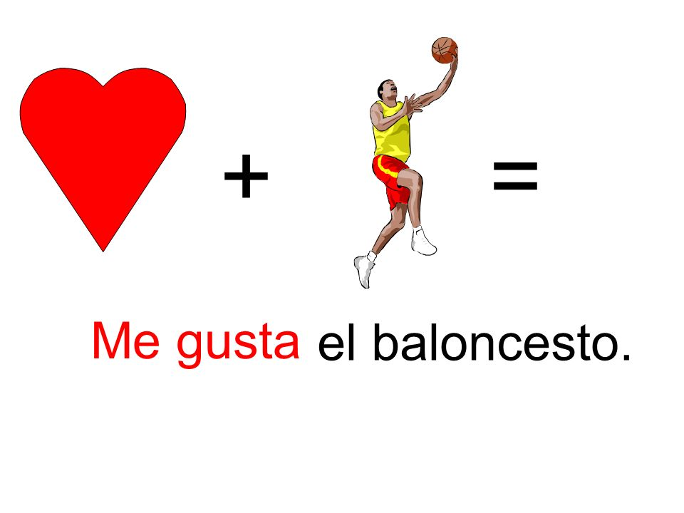 + = Me gusta el baloncesto.