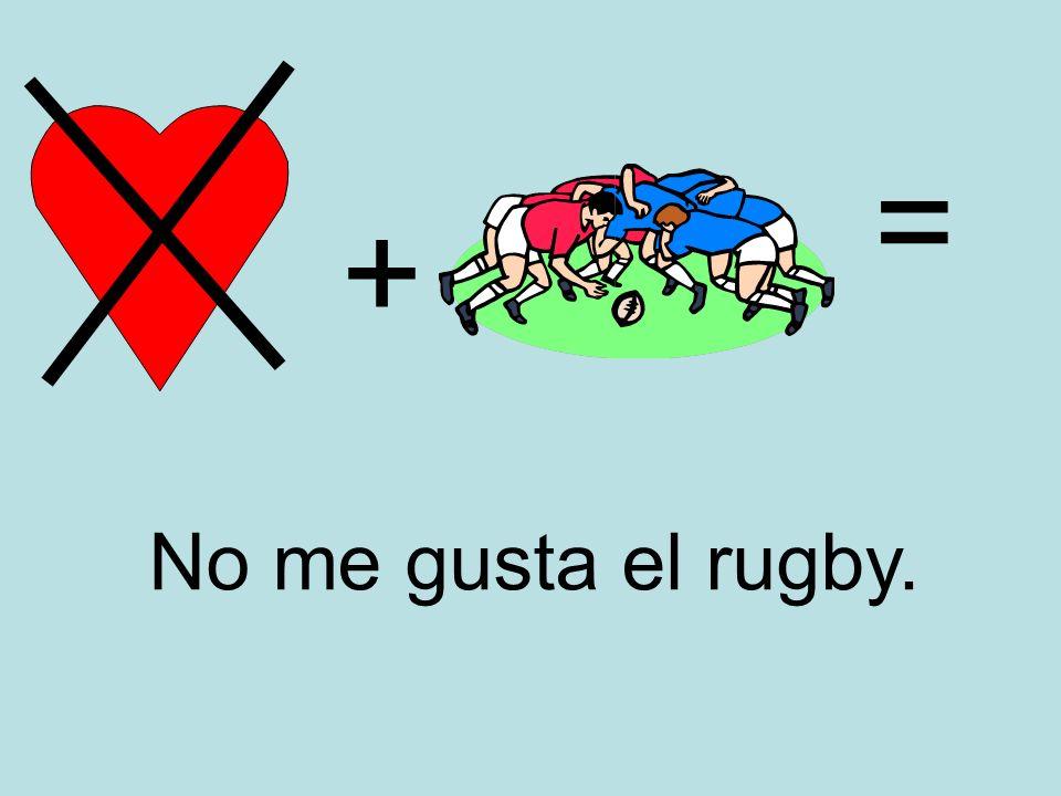 = + No me gusta el rugby.