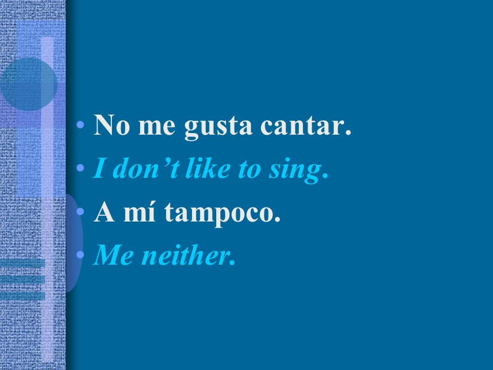 No me gusta cantar. I don't like to sing. A mí tampoco. Me neither.