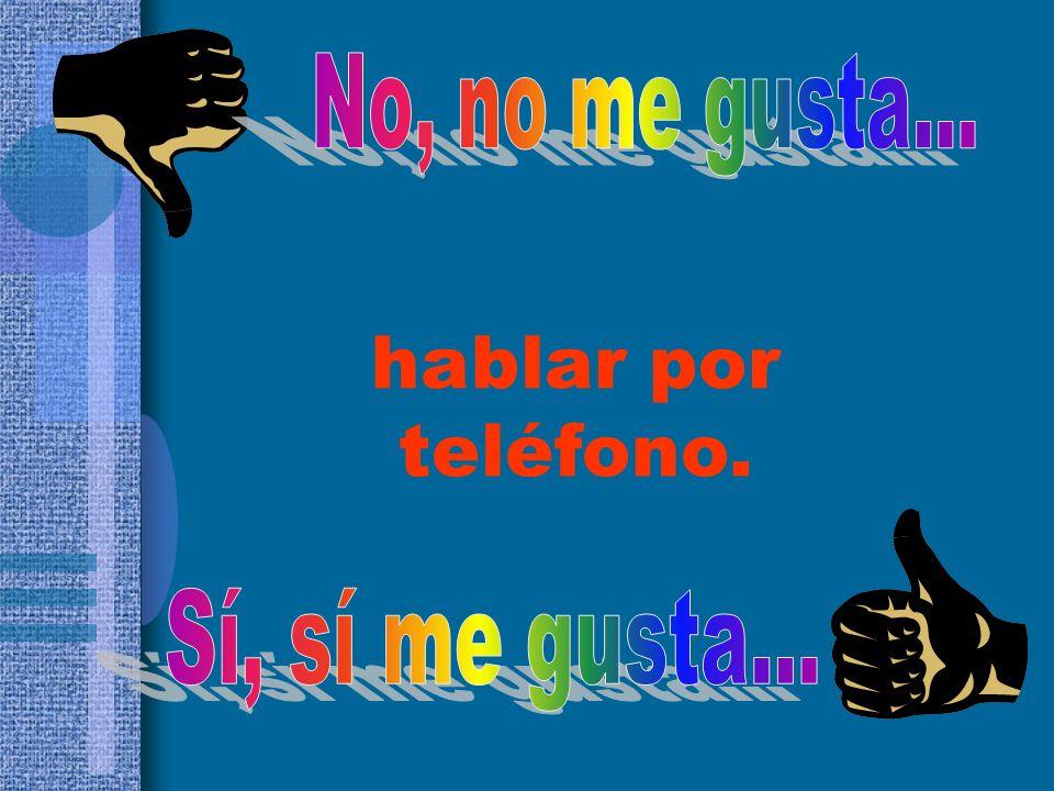 No, no me gusta... hablar por teléfono. Sí, sí me gusta...