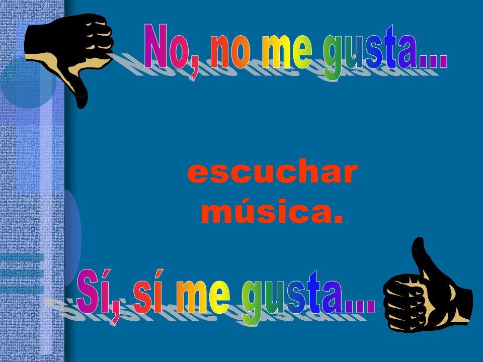 No, no me gusta... escuchar música. Sí, sí me gusta...
