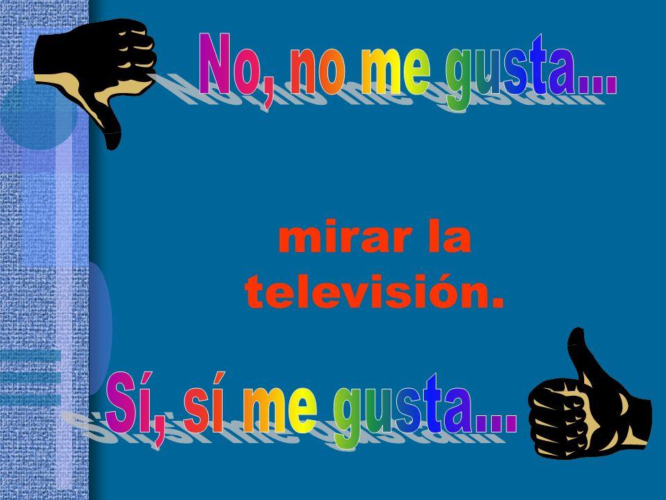 No, no me gusta... mirar la televisión. Sí, sí me gusta...