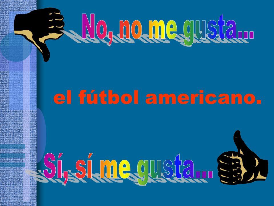 No, no me gusta... el fútbol americano. Sí, sí me gusta...