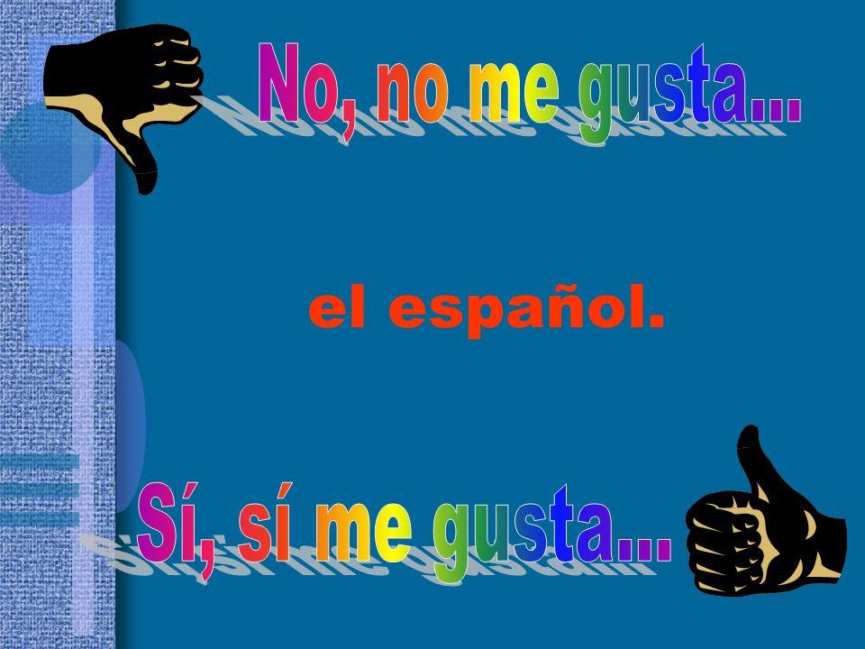 No, no me gusta... el español. Sí, sí me gusta...