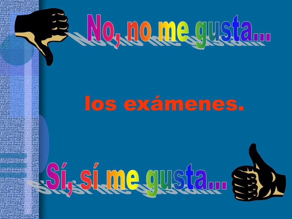No, no me gusta... los exámenes. Sí, sí me gusta...