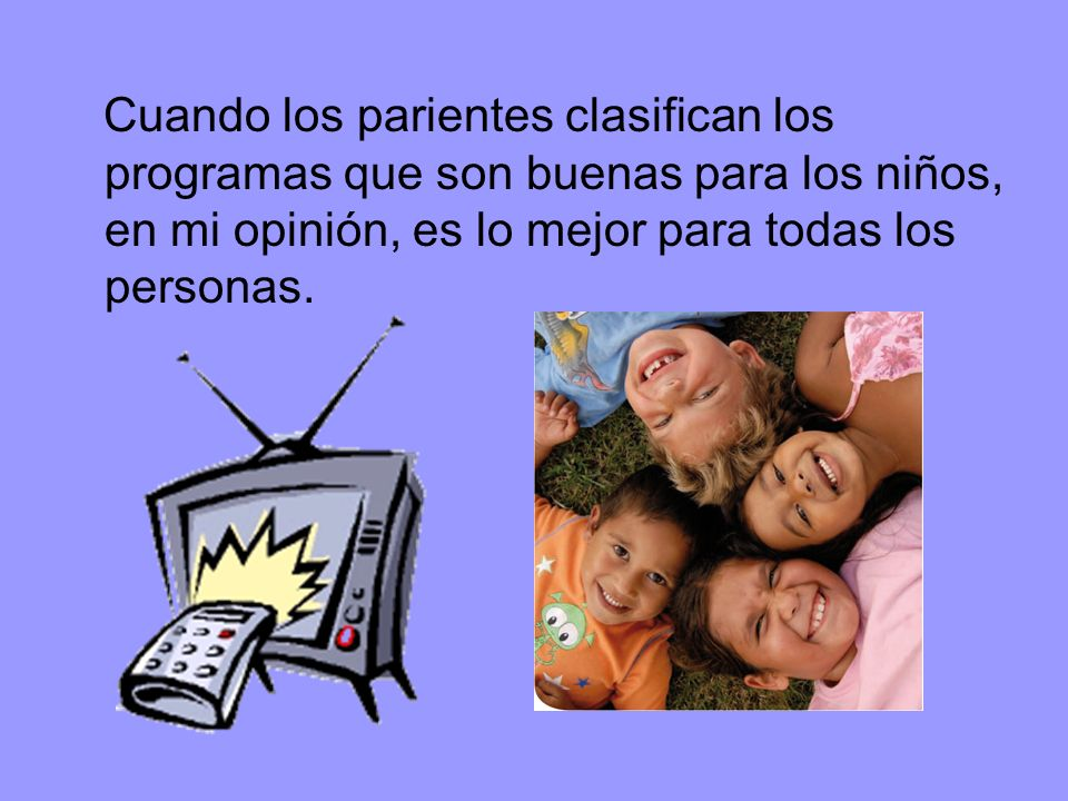 Cuando los parientes clasifican los programas que son buenas para los niños, en mi opinión, es lo mejor para todas los personas.