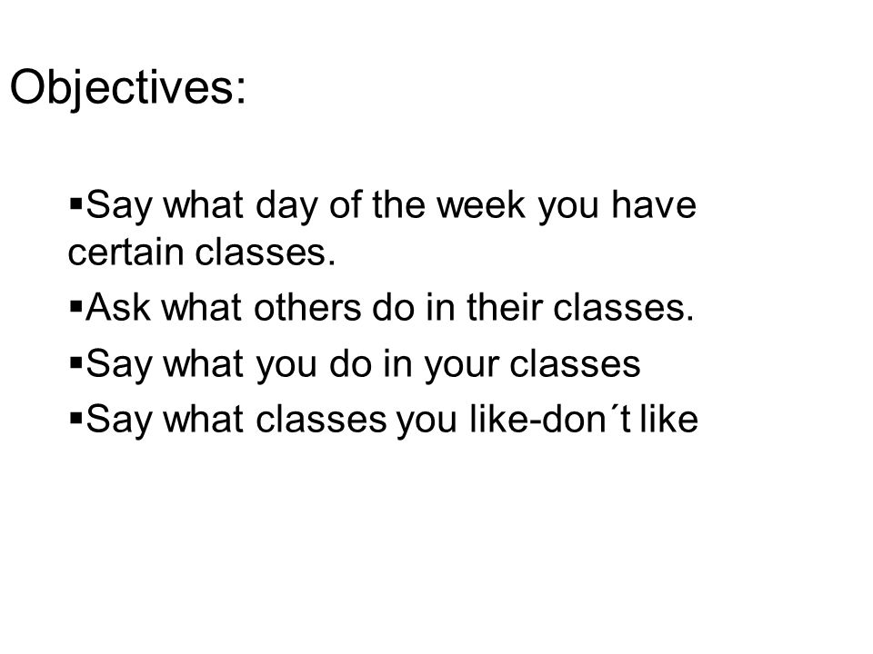 Objectives: Say what day of the week you have certain classes.