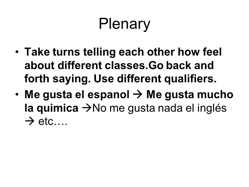 PlenaryTake turns telling each other how feel about different classes.Go back and forth saying. Use different qualifiers.