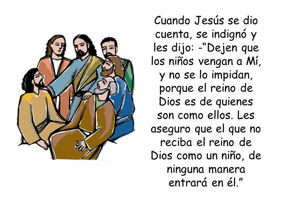 Cuando Jesús se dio cuenta, se indignó y les dijo: - Dejen que los niños vengan a Mí, y no se lo impidan, porque el reino de Dios es de quienes son como ellos.
