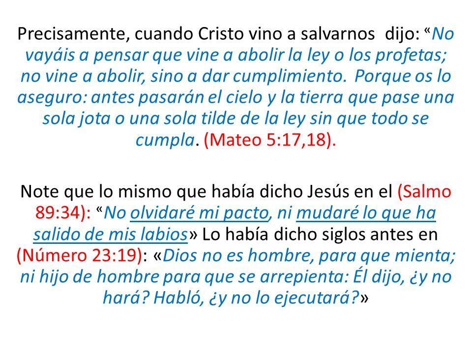 Precisamente, cuando Cristo vino a salvarnos dijo: «No vayáis a pensar que vine a abolir la ley o los profetas; no vine a abolir, sino a dar cumplimiento. Porque os lo aseguro: antes pasarán el cielo y la tierra que pase una sola jota o una sola tilde de la ley sin que todo se cumpla. (Mateo 5:17,18).