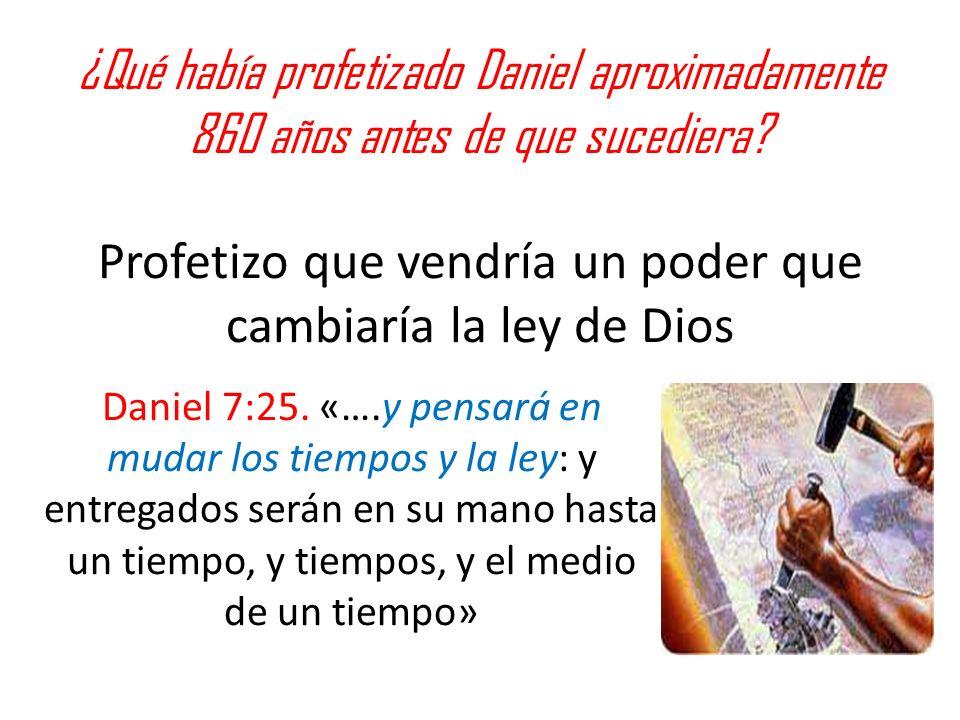 ¿Qué había profetizado Daniel aproximadamente 860 años antes de que sucediera Profetizo que vendría un poder que cambiaría la ley de Dios