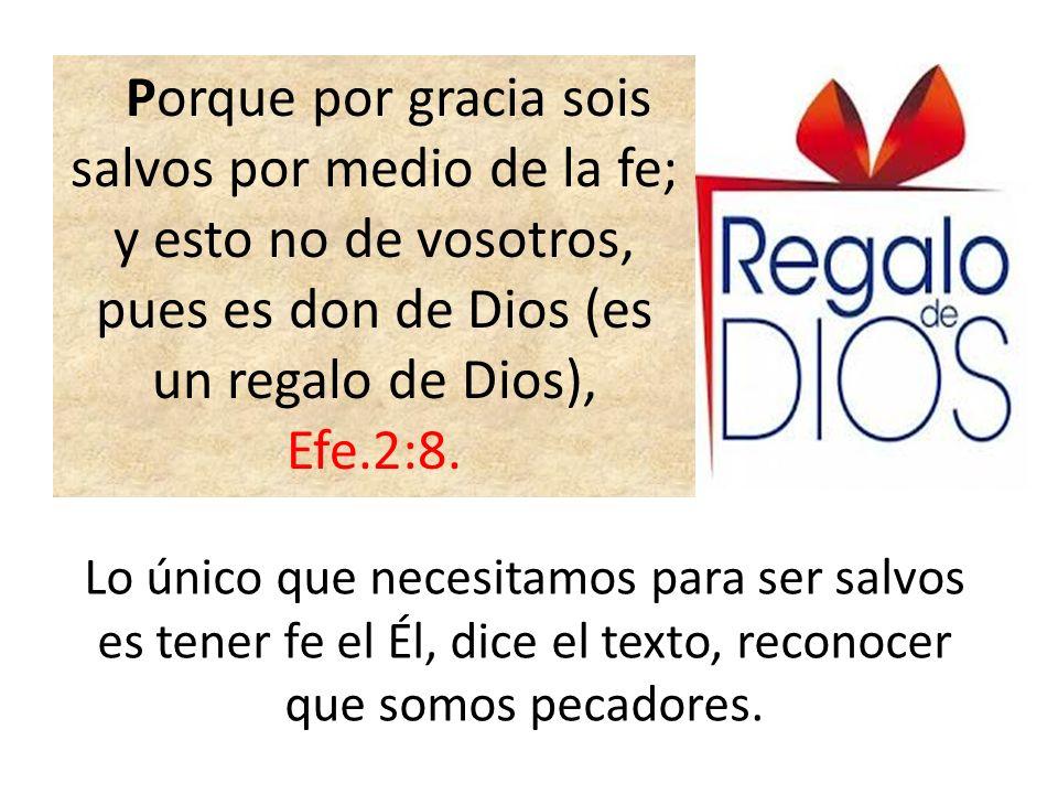 Porque por gracia sois salvos por medio de la fe; y esto no de vosotros, pues es don de Dios (es un regalo de Dios), Efe.2:8.