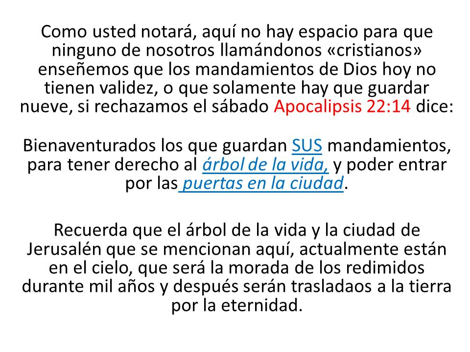Como usted notará, aquí no hay espacio para que ninguno de nosotros llamándonos «cristianos» enseñemos que los mandamientos de Dios hoy no tienen validez, o que solamente hay que guardar nueve, si rechazamos el sábado Apocalipsis 22:14 dice: